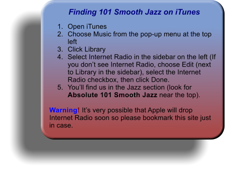 Finding 101 Smooth Jazz on iTunes 	1.	Open iTunes 	2.	Choose Music from the pop-up menu at the top left 	3.	Click Library 	4.	Select Internet Radio in the sidebar on the left (If you don't see Internet Radio, choose Edit (next to Library in the sidebar), select the Internet Radio checkbox, then click Done. 	5.	You'll find us in the Jazz section (look for Absolute 101 Smooth Jazz near the top).   Warning! It's very possible that Apple will drop Internet Radio soon so please bookmark this site just in case.